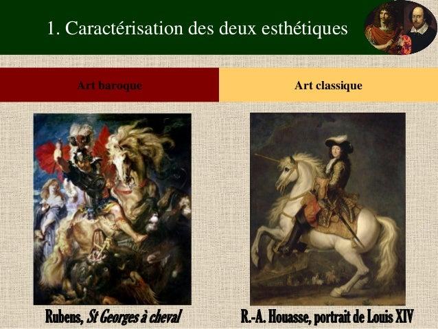 1. Caractérisation des deux esthétiques  Art baroque  Art classique  Rubens, St Georges à cheval  R.-A. Houasse, portrait ...