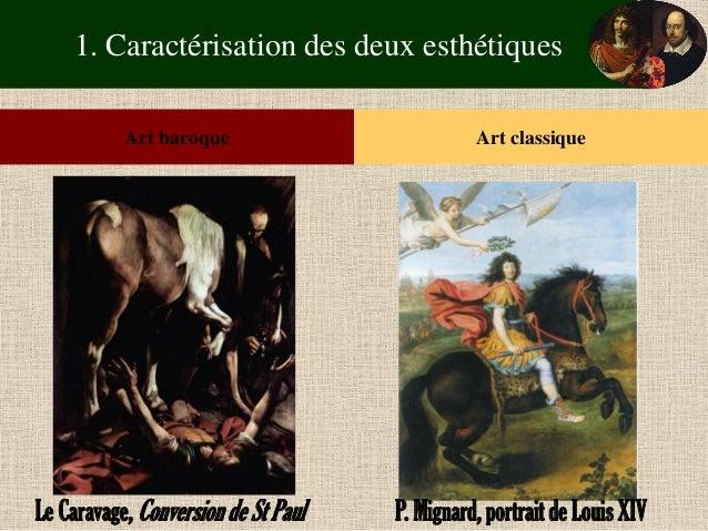 1. Caractérisation des deux esthétiques  Art baroque  Art classique  Le Caravage, Conversion de St Paul  P. Mignard, portr...
