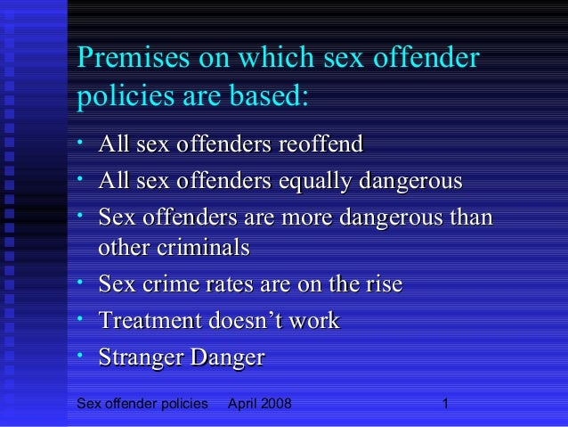 Sex offender policies April 2008 1 Premises on which sex offender policies are based: • All sex offenders reoffendAll sex ...