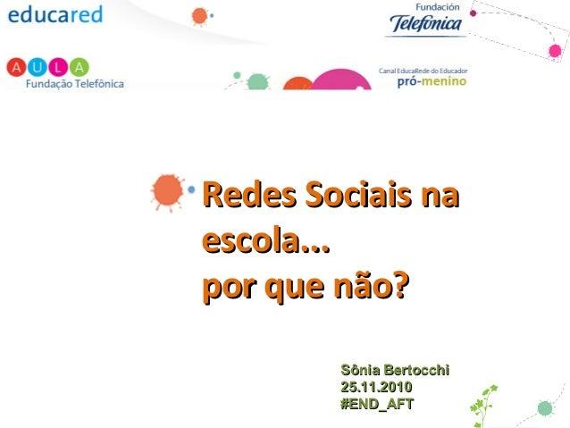 Redes Sociais naRedes Sociais na escola...escola... por que não?por que não? Sônia BertocchiSônia Bertocchi 25.11.201025.1...