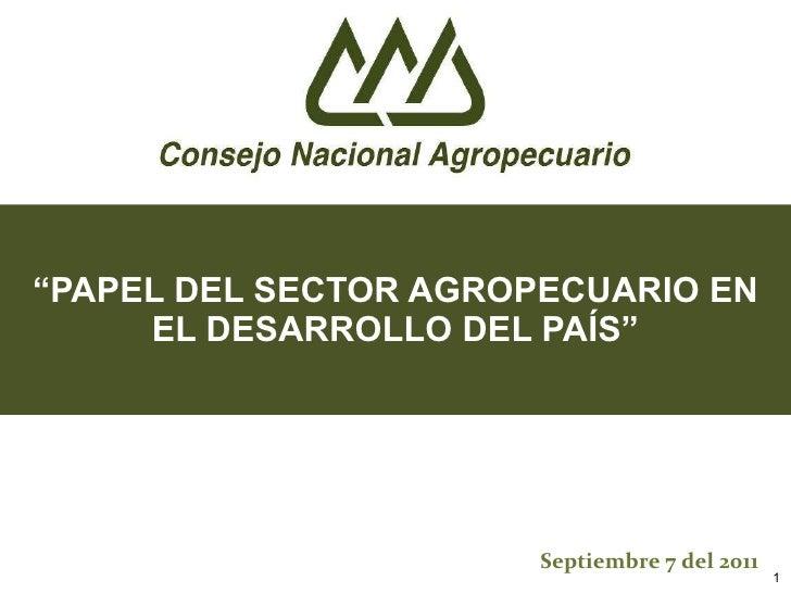 """"""" PAPEL DEL SECTOR AGROPECUARIO EN EL DESARROLLO DEL PAÍS"""" Septiembre 7 del 2011"""