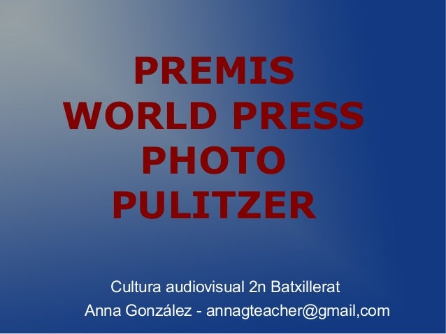 PREMIS WORLD PRESS PHOTO PULITZER Cultura audiovisual 2n Batxillerat Anna González - annagteacher@gmail,com