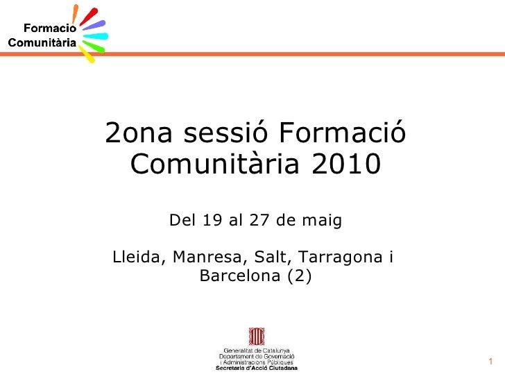 2ona sessió Formació Comunitària 2010 Del 19 al 27 de maig Lleida, Manresa, Salt, Tarragona i  Barcelona (2)