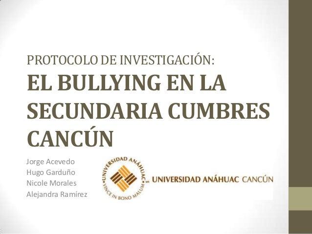 PROTOCOLO DE INVESTIGACIÓN:  EL BULLYING EN LA SECUNDARIA CUMBRES CANCÚN Jorge Acevedo Hugo Garduño Nicole Morales Alejand...