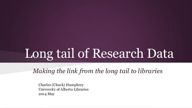 Long tail of Research Data Making the link from the long tail to libraries Charles (Chuck) Humphrey University of Alberta ...