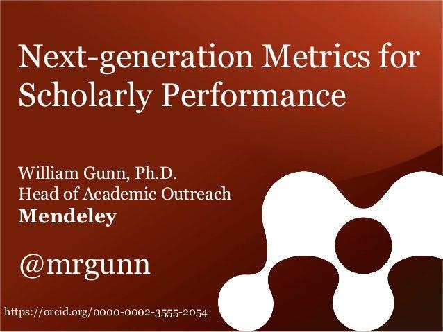 Next-generation Metrics for Scholarly Performance William Gunn, Ph.D. Head of Academic Outreach Mendeley @mrgunn https://o...