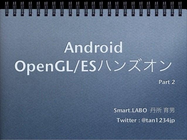 AndroidOpenGL/ESハンズオン                       Part 2        Smart.LABO 丹所 育男         Twitter : @tan1234jp