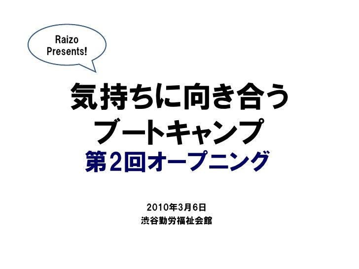 Raizo Presents!          気持ちに向き合う       ブートキャンプ         第2回オープニング              2010年3月6日             渋谷勤労福祉会館