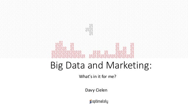 Big Data and Marketing: What's in it for me? Davy Cielen
