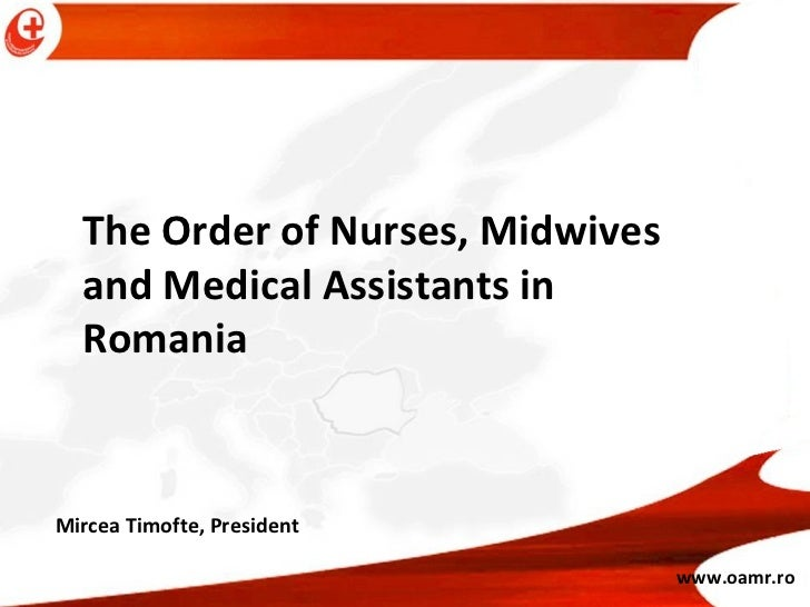 The Order of Nurses, Midwives and Medical Assistants in Romania  www.oamr.ro Mircea Timofte, President