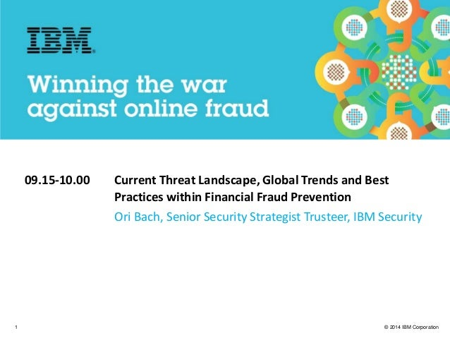 © 2014 IBM Corporation IBM Security 1 09.15-10.00 Current Threat Landscape, Global Trends and Best Practices within Financ...