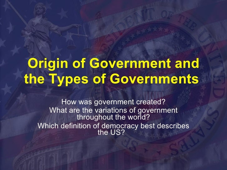 Origin of Government and the Types of Governments  How was government created? What are the variations of government throu...