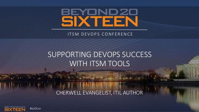 #b20Con ITSM DEVOPS CONFERENCE SUPPORTING DEVOPS SUCCESS WITH ITSM TOOLS ANTHONY ORR CHERWELL EVANGELIST, ITIL AUTHOR