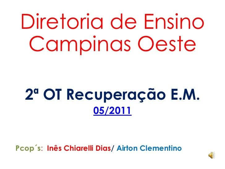 Diretoria de Ensino Campinas Oeste<br />2ª OT Recuperação E.M.<br />05/2011<br />Pcop´s:  Inês Chiarelli Dias/ Airton Clem...