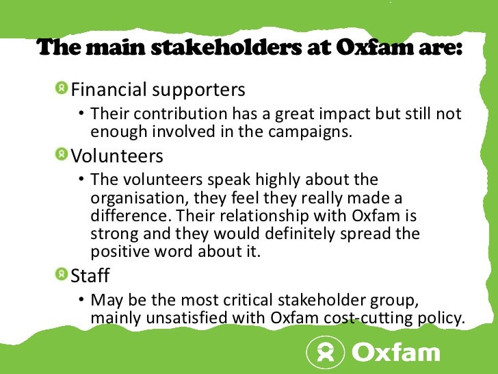 The main stakeholders at Oxfam are:<br />Financial supporters<br />Their contribution has a great impact but still not eno...