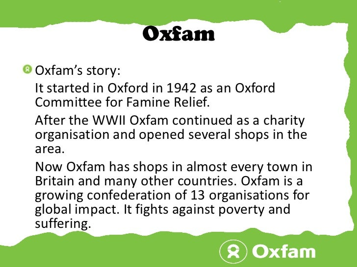 Oxfam<br />Oxfam's story:<br />    It started in Oxford in 1942 as an Oxford Committee for Famine Relief. <br />    After ...