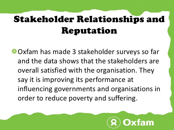 Stakeholder Relationships and Reputation<br />Oxfam has made 3 stakeholder surveys so far and the data shows that the stak...