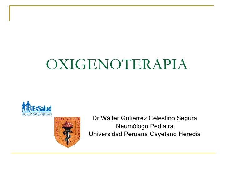 OXIGENOTERAPIA Dr Wálter Gutiérrez Celestino Segura Neumólogo Pediatra Universidad Peruana Cayetano Heredia