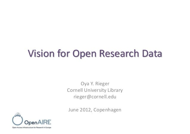 Vision for Open Research Data Oya Y. Rieger Cornell University Library rieger@cornell.edu June 2012, Copenhagen