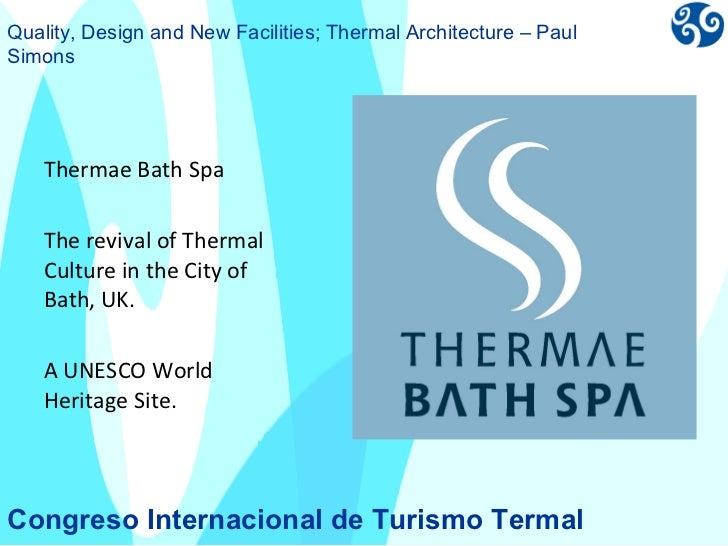 <ul><li>Thermae Bath Spa </li></ul><ul><li>The revival of Thermal Culture in the City of Bath, UK. </li></ul><ul><li>A UNE...