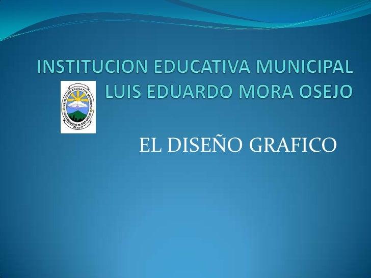 INSTITUCION EDUCATIVA MUNICIPAL LUIS EDUARDO MORA OSEJO<br />EL DISEÑO GRAFICO<br />