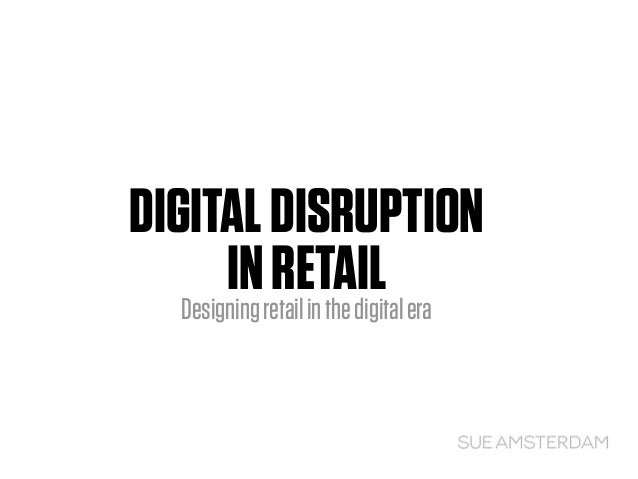 DIGITALDISRUPTION INRETAILDesigningretailinthedigitalera
