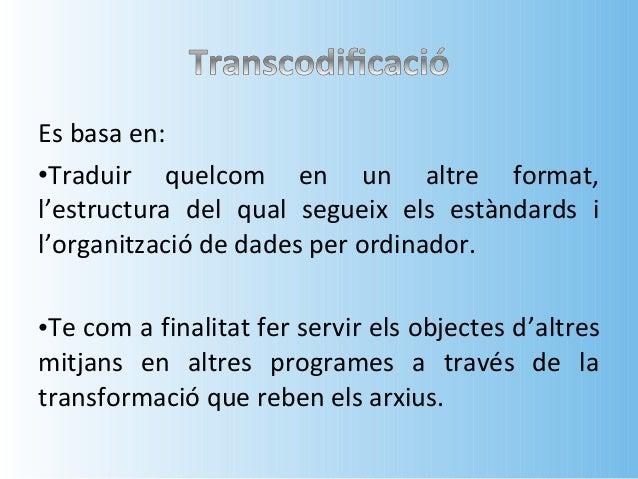 • Un exemple de la transcodificació son les  webcams, ens permeten comunicar-nos en  directe a grans distanciés sense nece...
