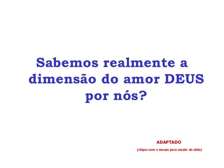 <ul><li>Sabemos realmente a dimensão do amor DEUS por nós? </li></ul>ADAPTADO (clique com o mouse para mudar de slide)