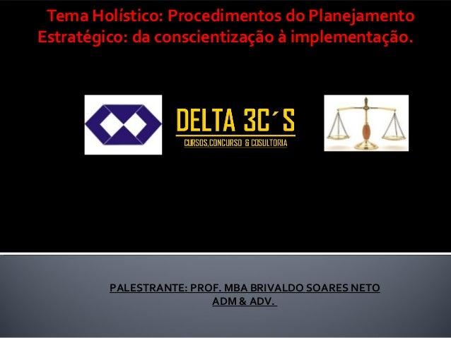 Tema Holístico: Procedimentos do Planejamento Estratégico: da conscientização à implementação.   PALESTRANTE: PROF. MBA B...