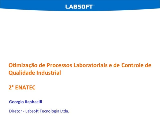 Otimização de Processos Laboratoriais e de Controle de Qualidade Industrial 2° ENATEC Georgio Raphaelli Diretor - Labsoft ...