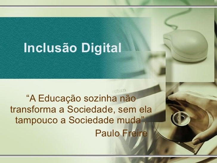 """Inclusão Digital """" A Educação sozinha não transforma a Sociedade, sem ela tampouco a Sociedade muda"""". Paulo Freire"""
