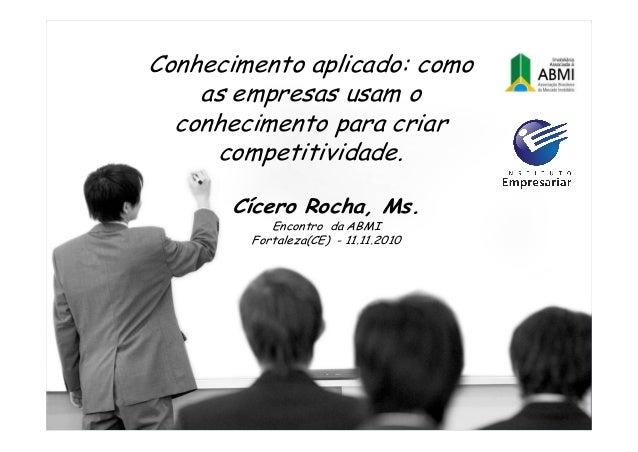 Cícero Rocha, Ms. Encontro da ABMI Fortaleza(CE) - 11.11.2010 Conhecimento aplicado: como as empresas usam o conhecimento ...