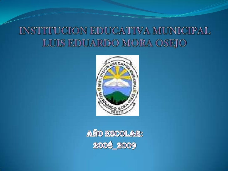 INSTITUCION EDUCATIVA MUNICIPALLUIS EDUARDO MORA OSEJO  <br />AÑO ESCOLAR:<br />2008_2009<br />