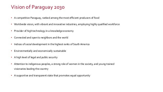 Vision of Paraguay 2030 • A competitive Paraguay, ranked among the most efficient producers of food • Worldwide vision, wi...