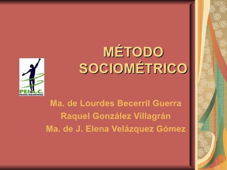 MÉTODO SOCIOMÉTRICO Ma. de Lourdes Becerril Guerra Raquel González Villagrán Ma. de J. Elena Velázquez Gómez