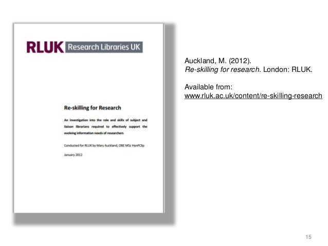 15 Auckland, M. (2012). Re-skilling for research. London: RLUK. Available from: www.rluk.ac.uk/content/re-skilling-research