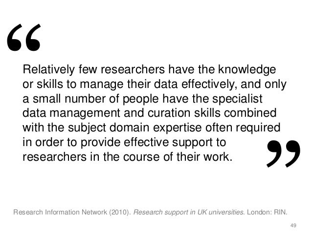 49 Relatively few researchers have the knowledge or skills to manage their data effectively, and only a small number of pe...