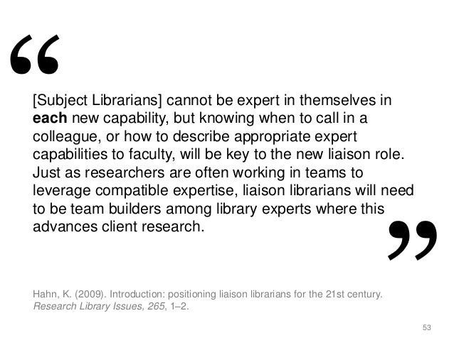 53 [Subject Librarians] cannot be expert in themselves in each new capability, but knowing when to call in a colleague, or...