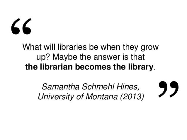 What will libraries be when they grow up? Maybe the answer is that the librarian becomes the library. Samantha Schmehl Hin...