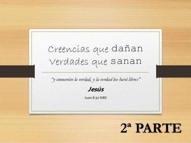 """Creencias que dañan Verdades que sanan """"y conocerán la verdad, y la verdad los hará libres"""" Jesús Juan 8:32 NBD 2ª PARTE"""