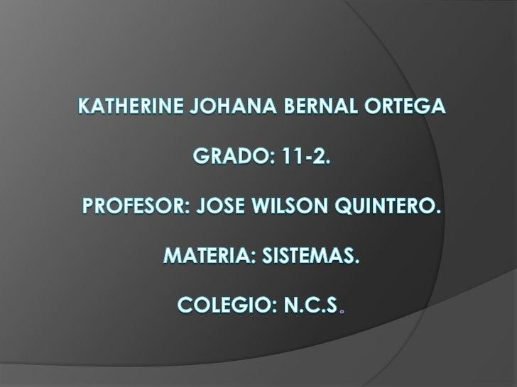 Katherine Johana Bernal OrtegaGRADO: 11-2.PROFESOR: JOSE WILSON QUINTERO.MATERIA: SISTEMAS.COLEGIO: N.C.S.<br />