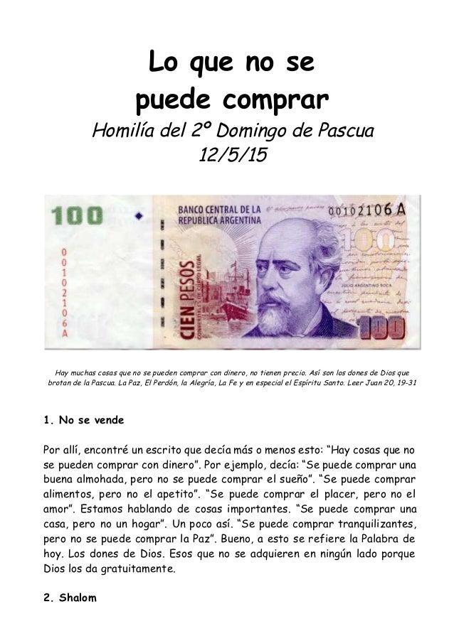 Lo que no se puede comprar Homilía del 2º Domingo de Pascua 12/5/15 Hay muchas cosas que no se pueden comprar con dinero, ...