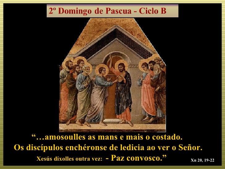 """""""…amosoulles as mans e mais o costado.Os discípulos enchéronse de ledicia ao ver o Señor.      Xesús díxolles outra vez: -..."""