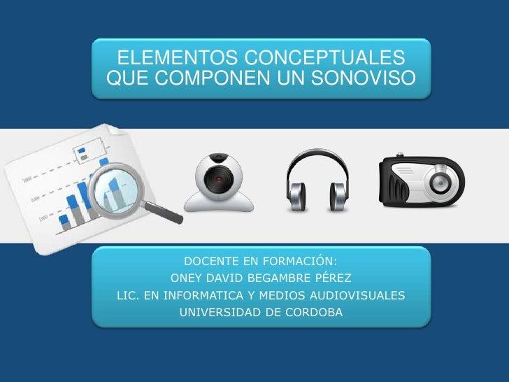 ELEMENTOS CONCEPTUALESQUE COMPONEN UN SONOVISO         DOCENTE EN FORMACIÓN:       ONEY DAVID BEGAMBRE PÉREZLIC. EN INFORM...