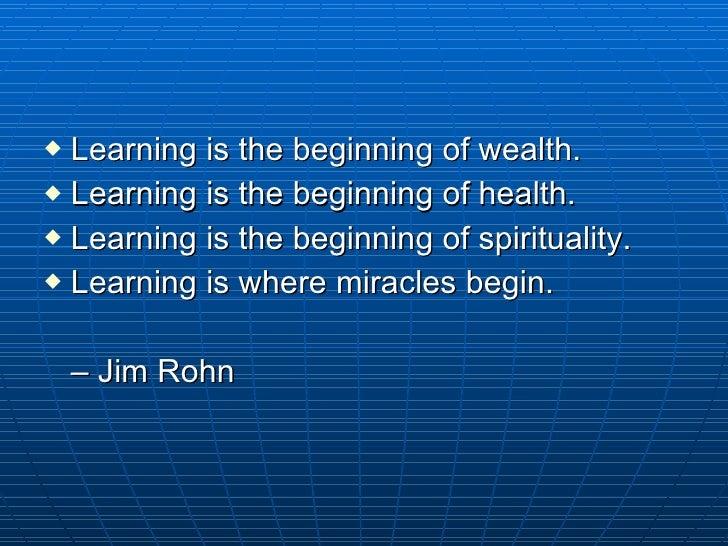 <ul><li>Learning is the beginning of wealth.  </li></ul><ul><li>Learning is the beginning of health.  </li></ul><ul><li>Le...