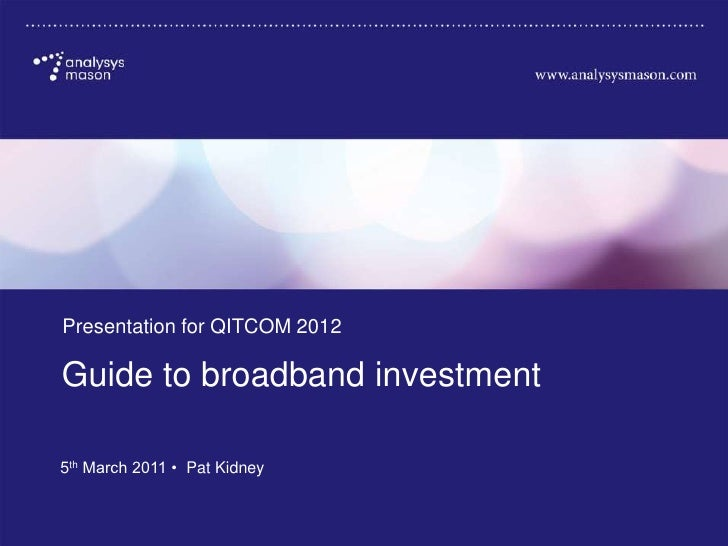 Presentation for QITCOM 2012       Guide to broadband investment       5th March 2011 • Pat Kidney18800-392