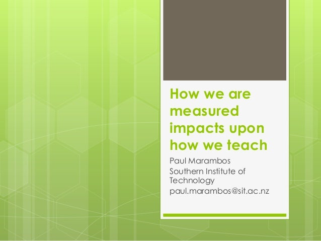 How we are measured impacts upon how we teach Paul Marambos Southern Institute of Technology paul.marambos@sit.ac.nz