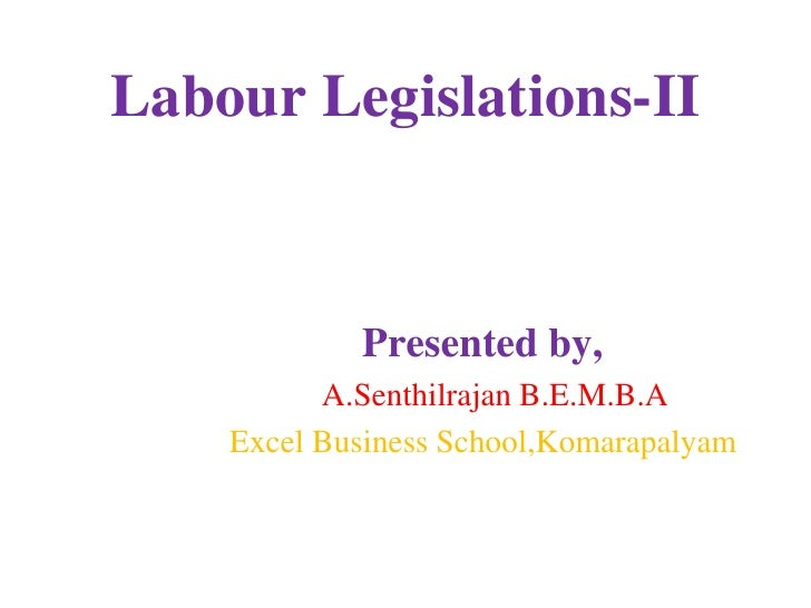 Labour Legislations-II<br />       Presented by,<br />            A.Senthilrajan B.E.M.B.A<br />         Excel Business Sc...
