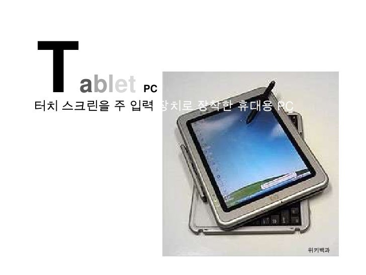 T   ablet PC터치 스크린을 주 입력 장치로 장착한 휴대용 PC                              위키백과