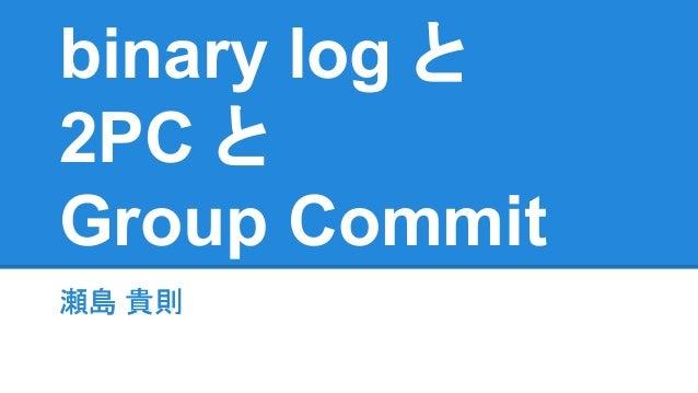 binary log と 2PC と Group Commit 瀬島 貴則瀬島 貴則
